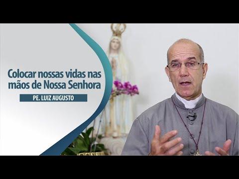 Padre Luiz Augusto: Colocar nossas vidas nas mãos de Nossa Senhora