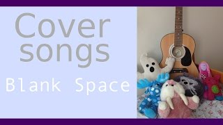 Blank Space (Taylor Swift Cover)
