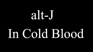 alt J   In Cold Blood Lyrics official (Lyrics)