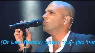 אייל גולן - גבר מאוהב (Or Levi Remix)