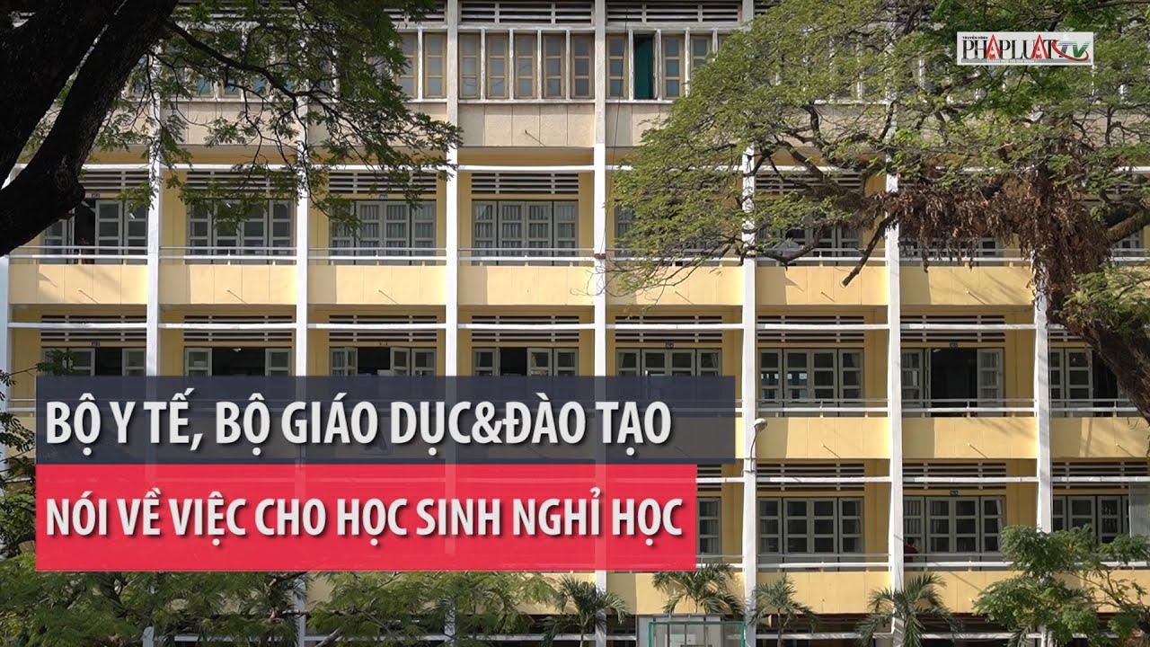 Bộ Y tế, Bộ GD&ĐT nói về việc cho học sinh nghỉ học