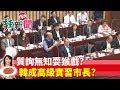 【辣新聞152】質詢無知耍猴戲?  韓成高級實習市長? 2019.05.10
