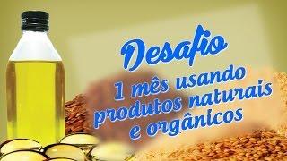 Desafio - um mês usando produtos naturais e orgânicos