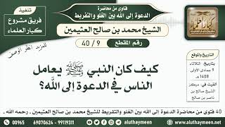 9 - 40 كيف كان النبي ﷺ يعامل الناس في الدعوة إلى الله؟ - ابن عثيمين