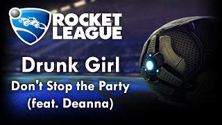 Don't Stop the Party (feat. Deanna) - Drunk Girl (Rocket League Version)