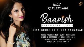 Baarish | Half Girlfriend | Unplugged Cover - Diya Ghosh Ft. Sunny Karmakar