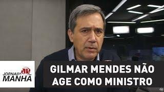 Gilmar Mendes não age como ministro do STF | Marco Antonio Villa