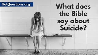 What does the Bible say about Suicide? | Scripture for Suicidal Thoughts | Gotquestions.org