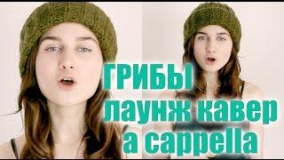Грибы - Тает Лед ЛАУНЖ ВЕРСИЯ cover a cappella