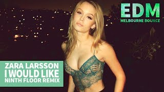Zara Larsson - I Would Like (Ninth Floor Remix) [Melbourne Bounce]