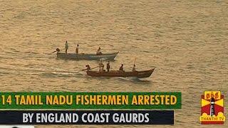 14 Tamil Nadu Fishermen Arrested by England Coast Gaurds - Thanthi TV width=