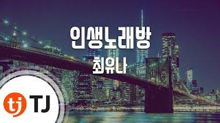 [TJ노래방] 인생노래방 - 최유나(Choi, Yoo-Na) / TJ Karaoke