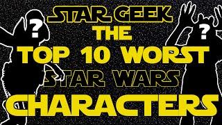 Top Ten WORST Star Wars Characters - Star Geek