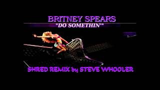 """Do Somethin'"" - Britney Spears (Shred Remix by Steve Whooler)"