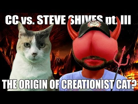 The Origins of Creationist Cat??? CC vs. Steve Shives pt. III!