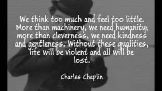 We think too much and feel too little  - Charlie Chaplin