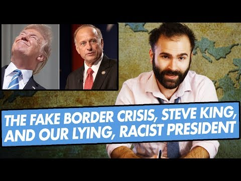 The Fake Border Crisis, Steve King, and Our Lying, Racist President - SOME MORE NEWS