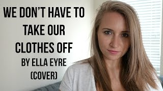 We Don't Have to Take Our Clothes Off by Ella Eyre/Jermaine Stewart (Cover)