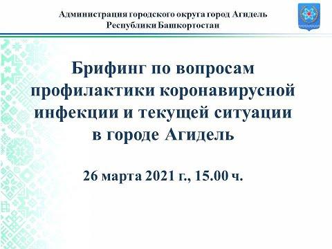 Брифинг по вопросам коронавирусной инфекции и текущей ситуации в городе Агидель 26.03.2021