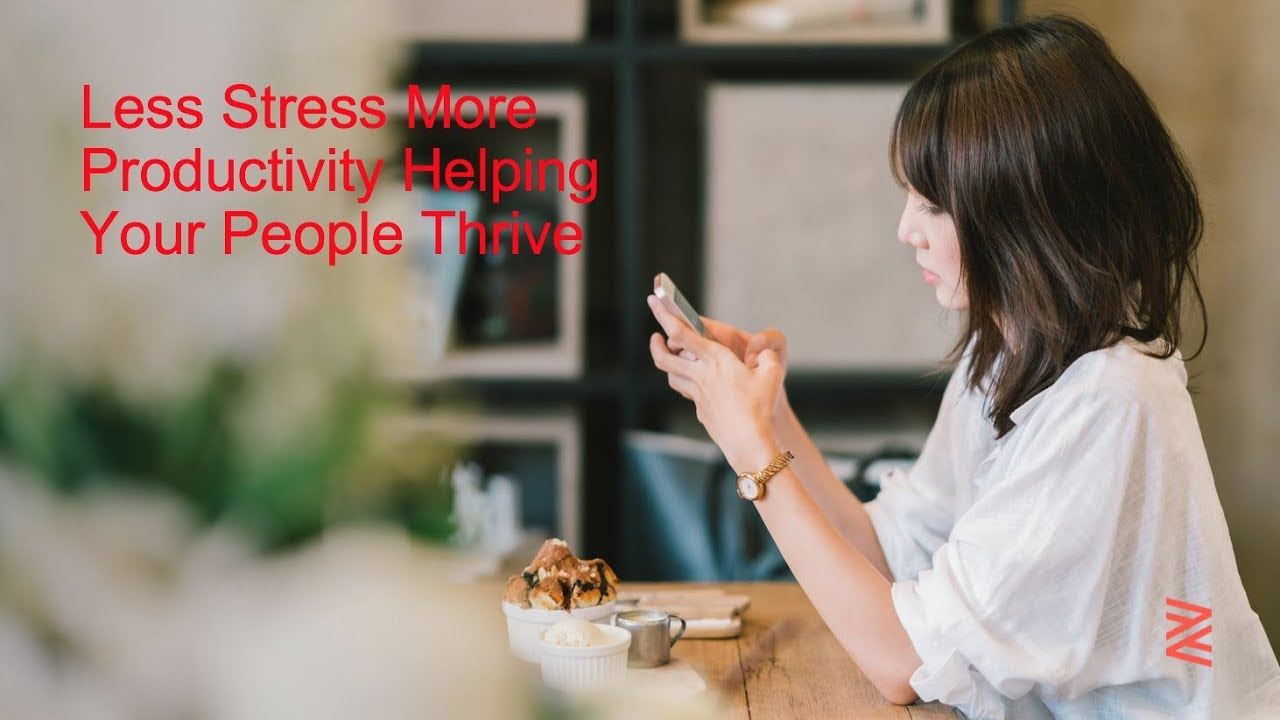 Less Stress, More Productivity: Helping Your People Thrive