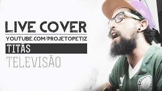 TELEVISÃO - TITÃS [ PETIZ LIVE COVER ]