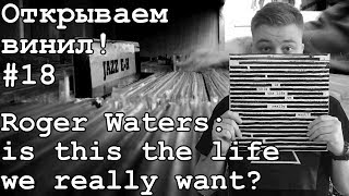 Открываем винил! #18 Распаковка пластинки Roger Waters: is this the life we really want? (2017)
