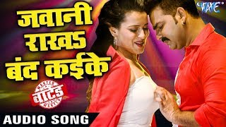 Pawan Singh (2018) का सबसे जबरदस्त गाना - Jawani Rakha Band Kaike Ke - WANTED - Bhojpuri Hit Songs