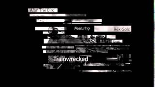 Alan The Bird - Trainwrecked (Ft. Rex Gold)
