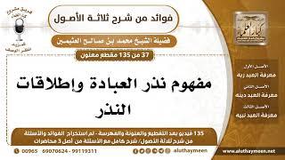 37 /135] مفهوم نذر العبادة وإطلاقات النذر - محمد بن صالح العثيمين