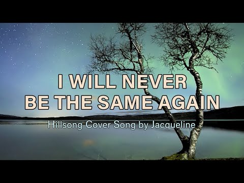 i-will-never-be-the-same-again-hillsong-cover-with-lyrics-thecatladyj