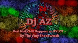 Dj AZ - Red Hot Chili Peppers vs PYLOT - By The Way Shadowtask