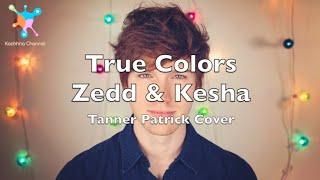 True Colors - Zedd & Kesha Lyrics (Tanner Patrick Cover)