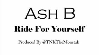 Ash B- Ride For Yourself (Prod.By TNK The Monstah)