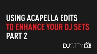 Using Acapella Edits to Enhance Your DJ Sets, Part 2