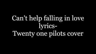 Can't help falling in love lyrics- Twenty one pilots cover