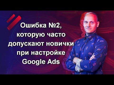Ошибка №2, которую часто допускают новички при настройке Google Ads