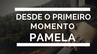 Desde o Primeiro Momento - Pamela