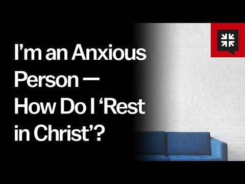I'm an Anxious Person — How Do I 'Rest in Christ'? // Ask Pastor John