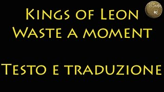 (Traduzione/Lyrics) Kings of Leon - Waste a moment (cover di Missing Link)