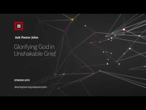 Glorifying God in Unshakable Grief // Ask Pastor John