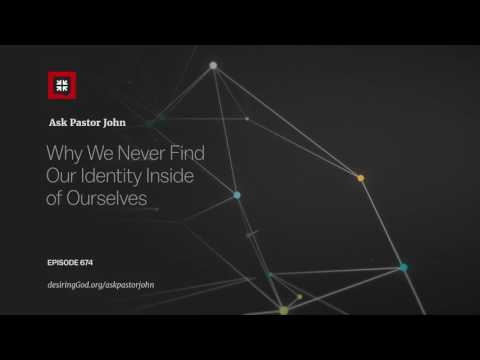 Why We Never Find Our Identity Inside of Ourselves // Ask Pastor john
