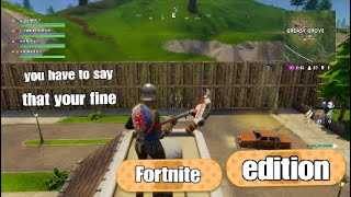 You have to say that your fine - *FORTNITE* edition -