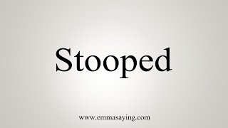 How To Say Stooped