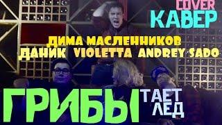 Грибы- Тает Лед- Кавер Violetta & Andrey Sado & Дима Масленников & Даник ( English SUB )