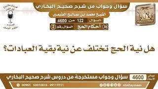 122 - 4600 هل نية الحج تختلف عن نية بقية العبادات؟ ابن عثيمين