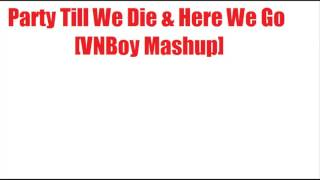 Party Till We Die & Here We Go (VNBoy Mashup)