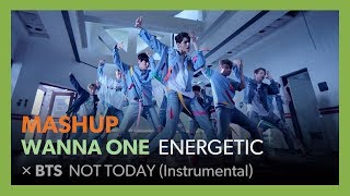 [MASHUP] Wanna One - Energetic / BTS - NOT TODAY (Inst)