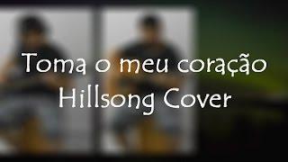Toma meu Coração - Hillsong Cover
