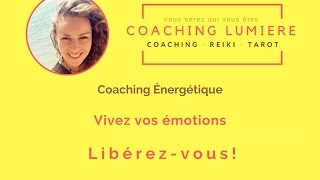 COACHING ÉNERGÉTIQUE : Libérez vos émotions, Libérez-vous!