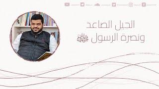 الجيل الصاعد ونصرة الرسول ﷺ   أحمد السيد